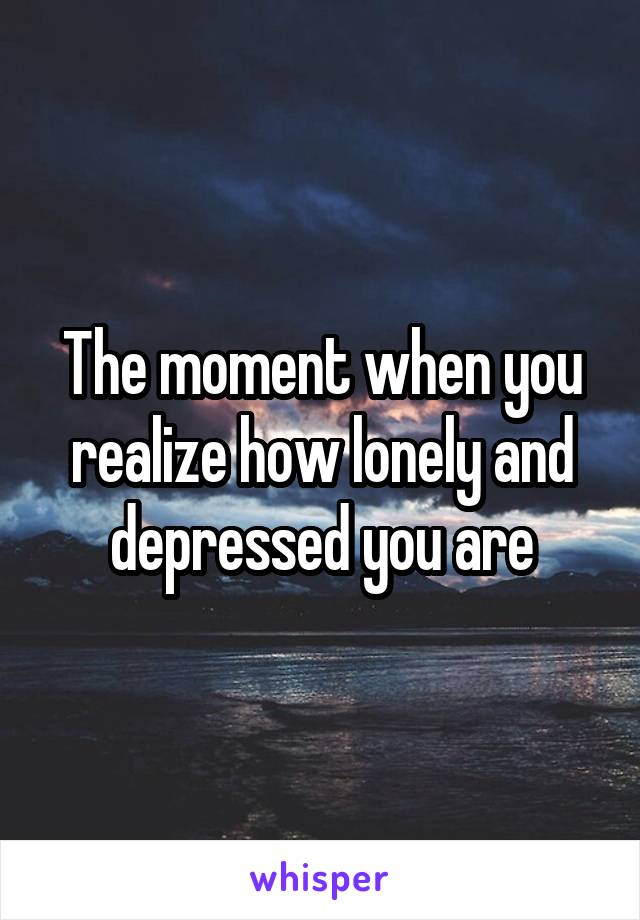The moment when you realize how lonely and depressed you are