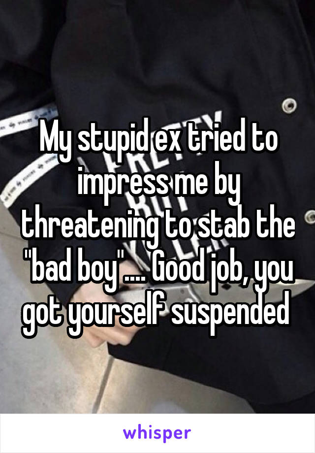 "My stupid ex tried to impress me by threatening to stab the ""bad boy"".... Good job, you got yourself suspended"