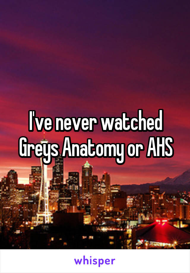I've never watched Greys Anatomy or AHS