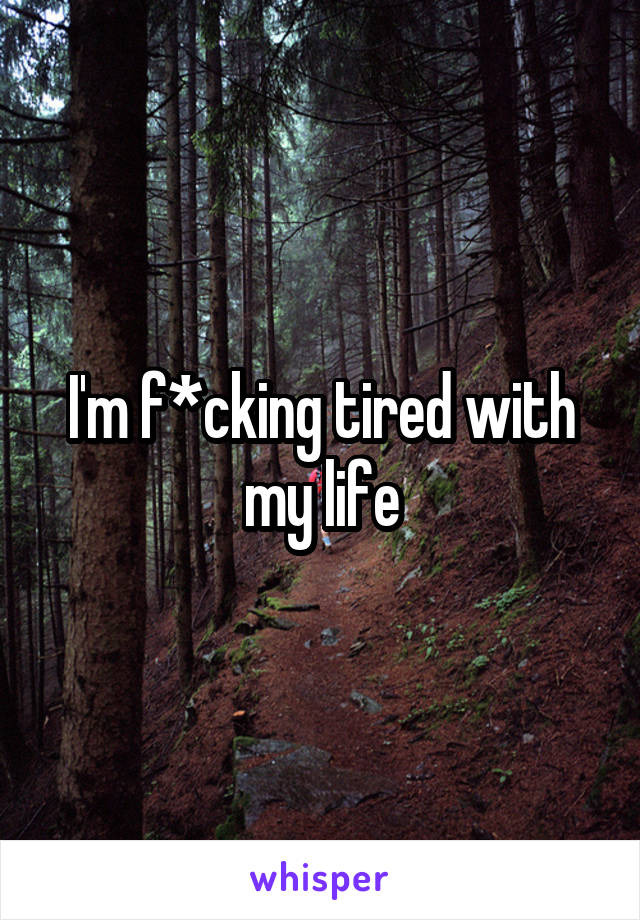 I'm f*cking tired with my life