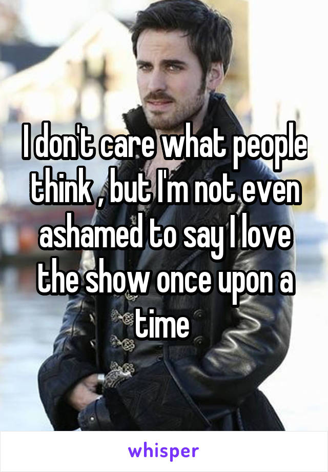 I don't care what people think , but I'm not even ashamed to say I love the show once upon a time