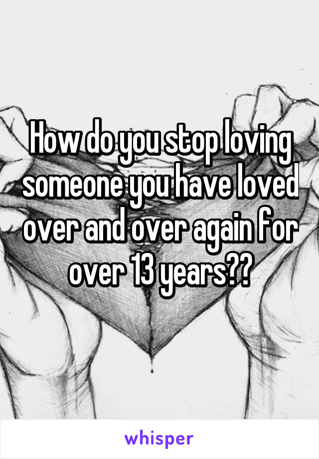 How do you stop loving someone you have loved over and over again for over 13 years??