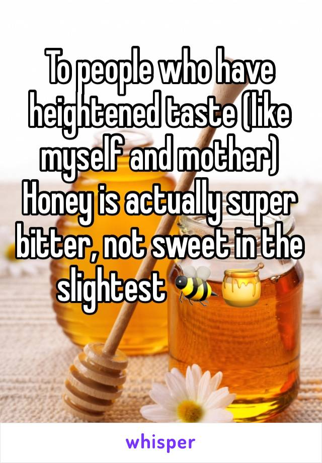 To people who have heightened taste (like myself and mother) Honey is actually super bitter, not sweet in the slightest 🐝🍯