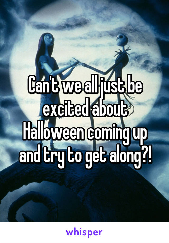 Can't we all just be excited about Halloween coming up and try to get along?!