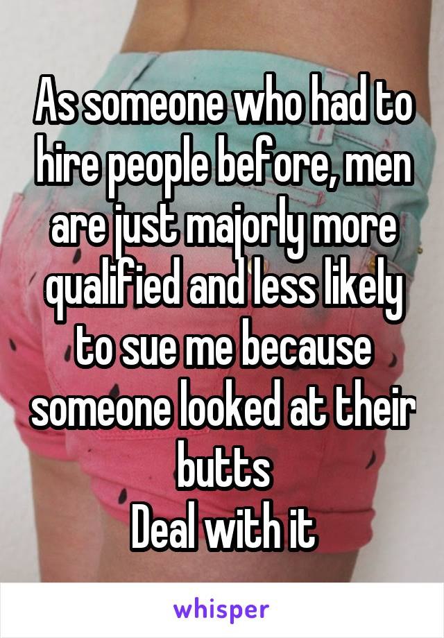 As someone who had to hire people before, men are just majorly more qualified and less likely to sue me because someone looked at their butts Deal with it