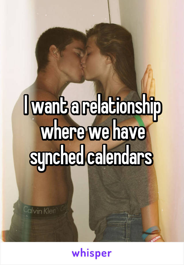 I want a relationship where we have synched calendars