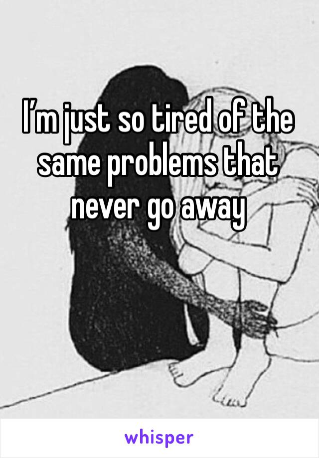 I'm just so tired of the same problems that never go away