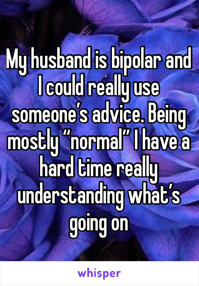 """My husband is bipolar and I could really use someone's advice. Being mostly """"normal"""" I have a hard time really understanding what's going on"""