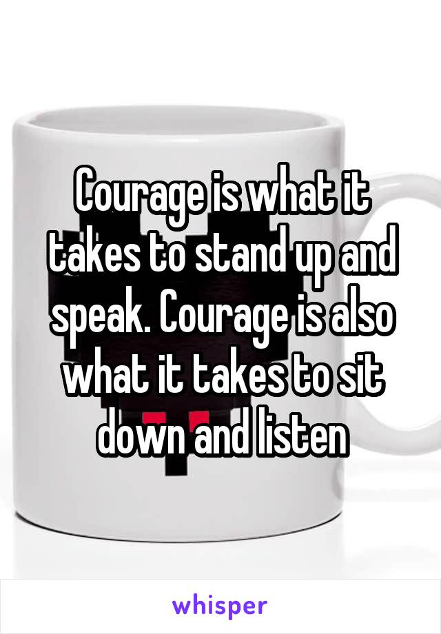 Courage is what it takes to stand up and speak. Courage is also what it takes to sit down and listen