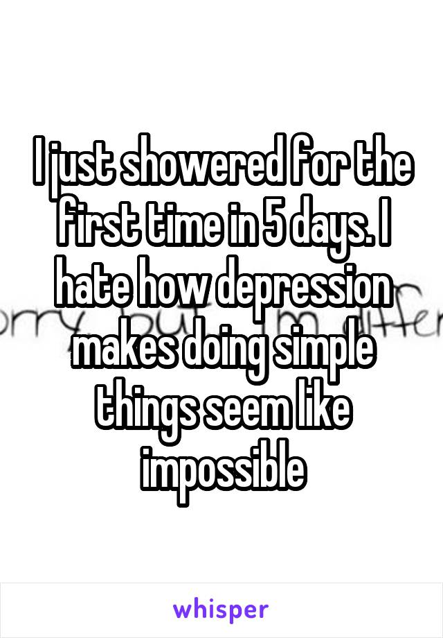 I just showered for the first time in 5 days. I hate how depression makes doing simple things seem like impossible