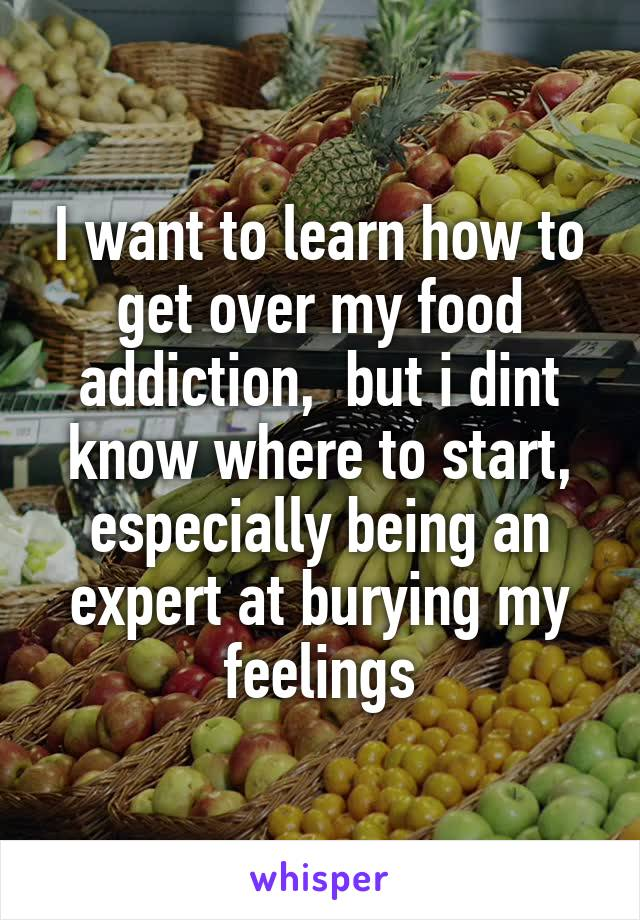 I want to learn how to get over my food addiction,  but i dint know where to start, especially being an expert at burying my feelings