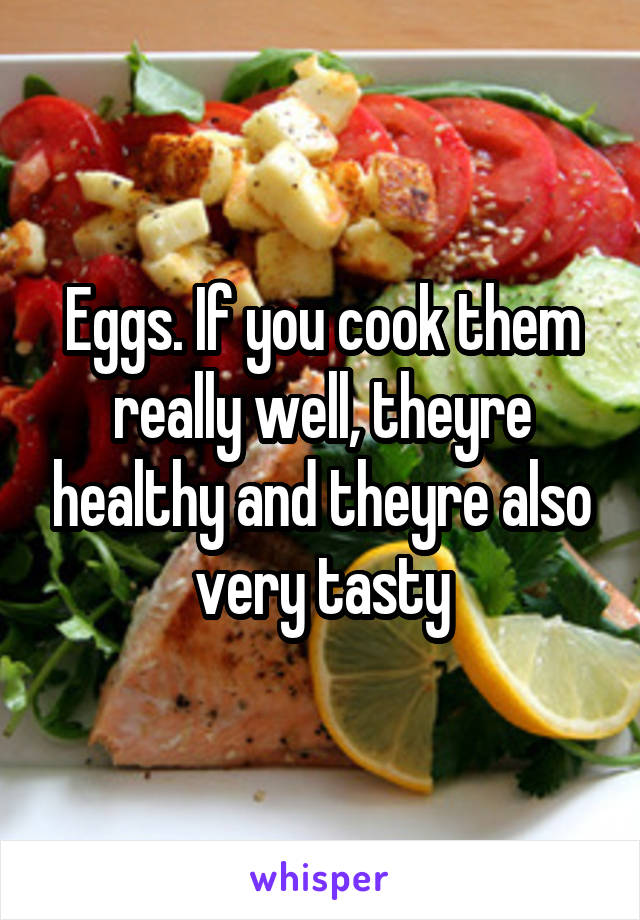 Eggs. If you cook them really well, theyre healthy and theyre also very tasty