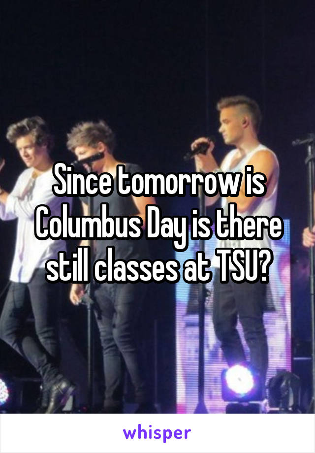 Since tomorrow is Columbus Day is there still classes at TSU?
