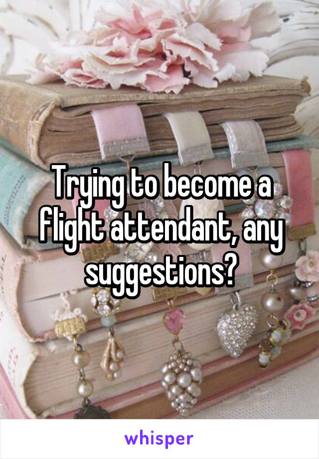 Trying to become a flight attendant, any suggestions?