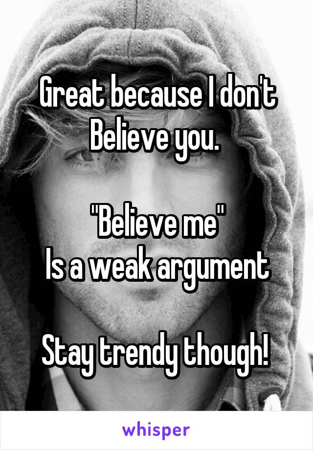 "Great because I don't Believe you.   ""Believe me"" Is a weak argument  Stay trendy though!"