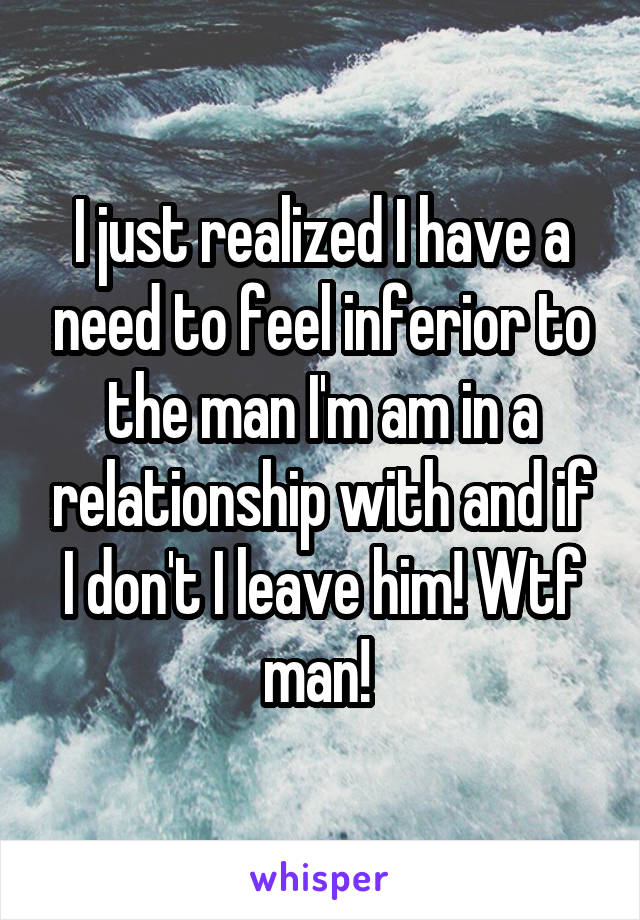 I just realized I have a need to feel inferior to the man I'm am in a relationship with and if I don't I leave him! Wtf man!