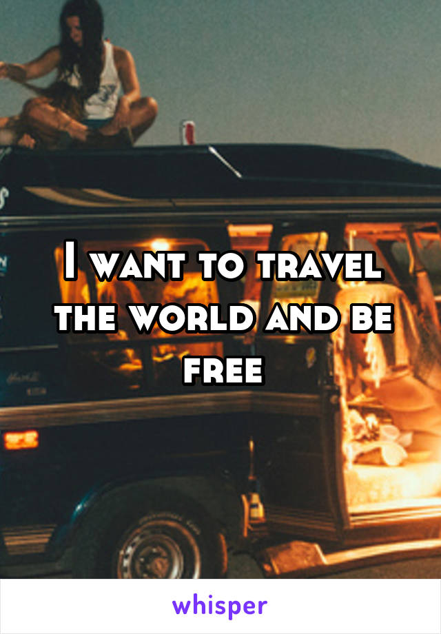 I want to travel the world and be free
