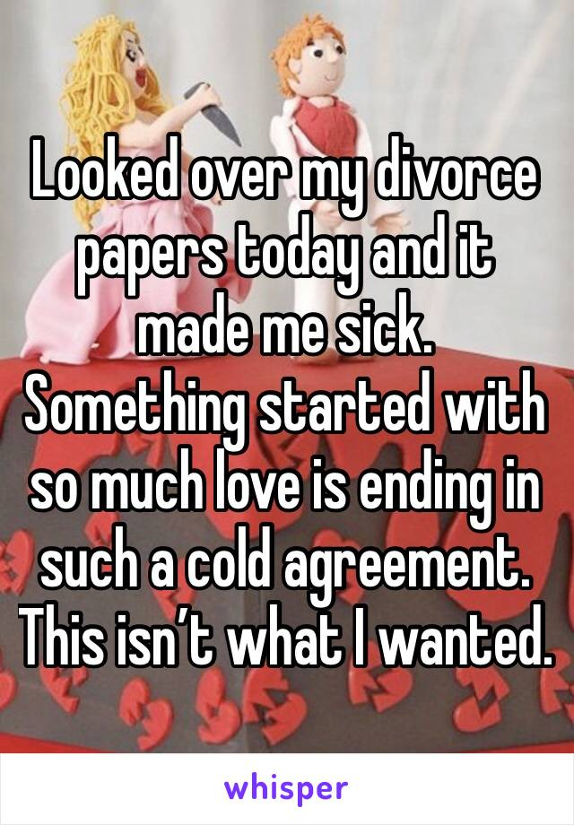 Looked over my divorce papers today and it made me sick.  Something started with so much love is ending in such a cold agreement.  This isn't what I wanted.