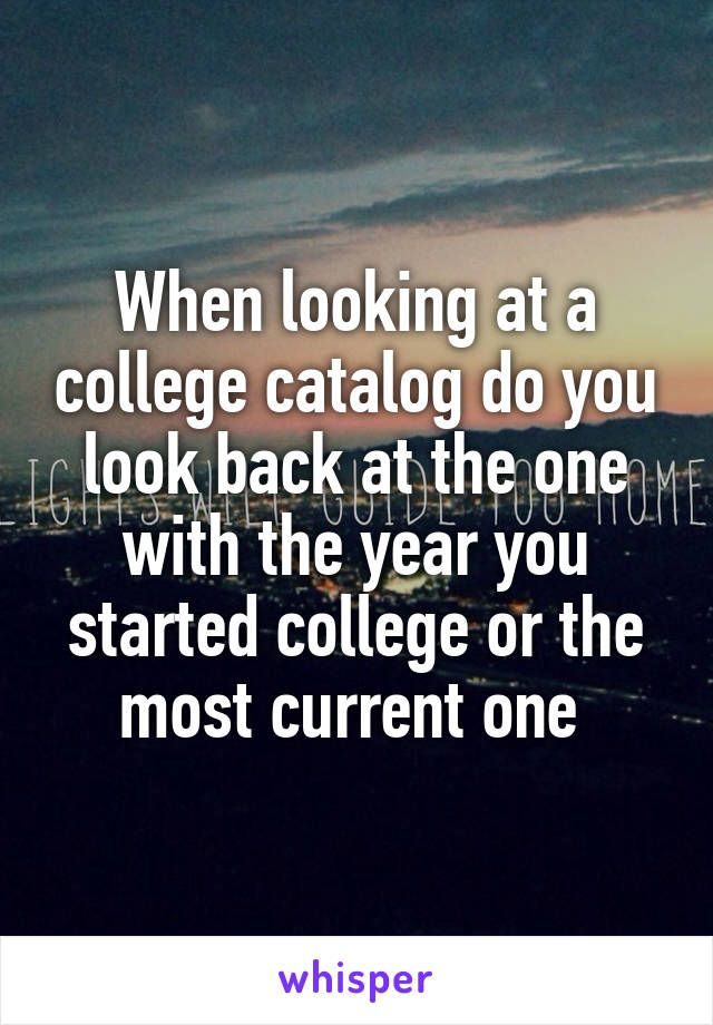 When looking at a college catalog do you look back at the one with the year you started college or the most current one
