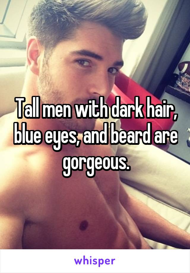 Tall men with dark hair, blue eyes, and beard are gorgeous.
