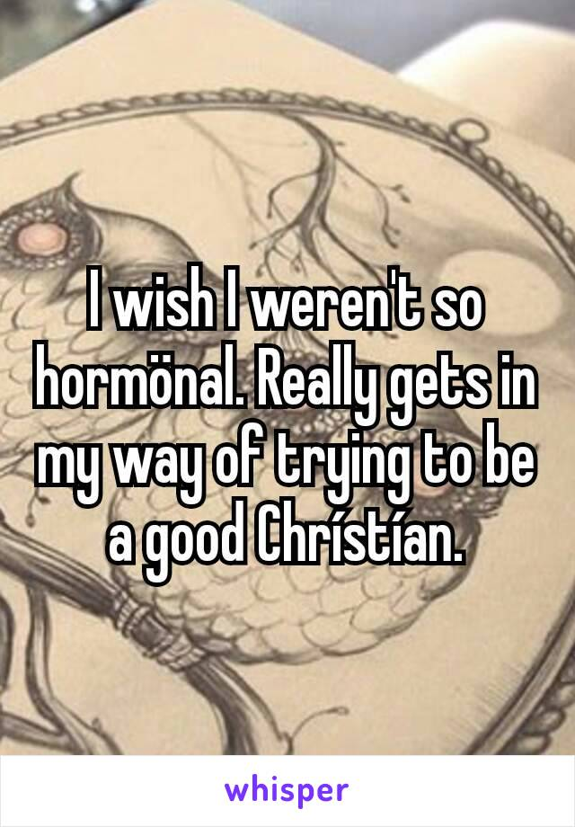 I wish I weren't so hormönal. Really gets in my way of trying to be a good Chrístían.
