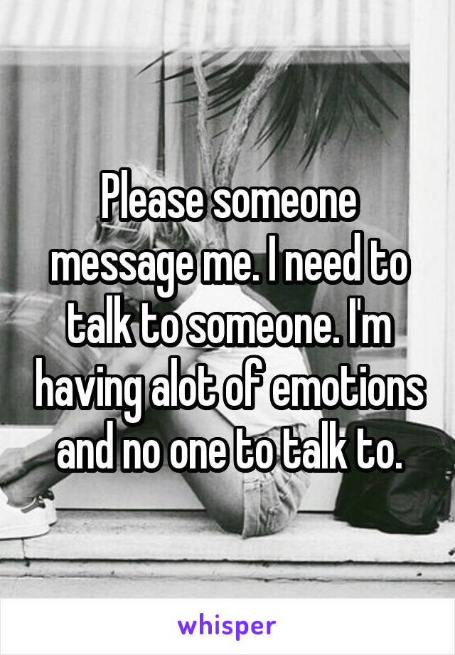 Please someone message me. I need to talk to someone. I'm having alot of emotions and no one to talk to.