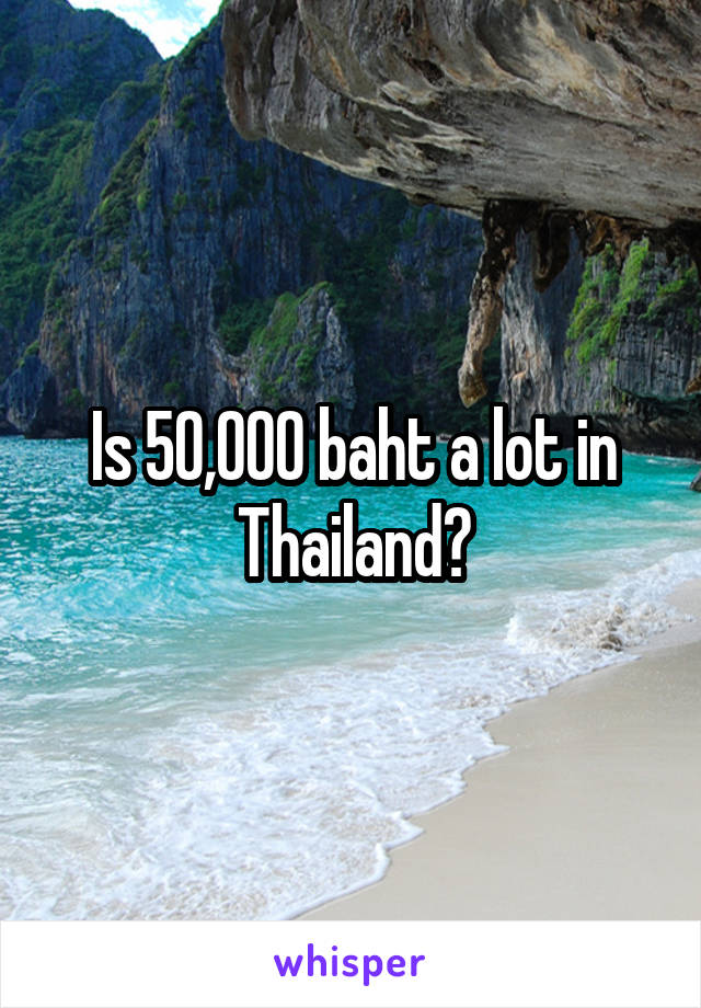 Is 50,000 baht a lot in Thailand?