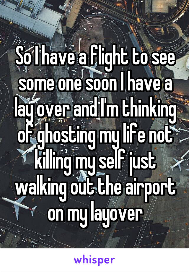 So I have a flight to see some one soon I have a lay over and I'm thinking of ghosting my life not killing my self just walking out the airport on my layover