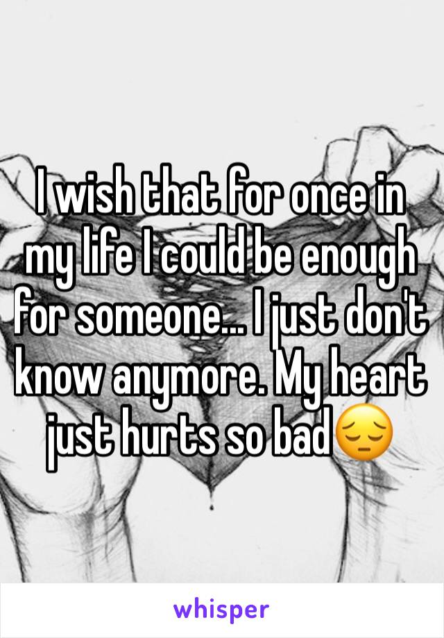 I wish that for once in my life I could be enough for someone... I just don't know anymore. My heart just hurts so bad😔