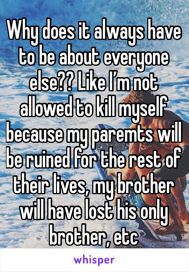 Why does it always have to be about everyone else?? Like I'm not allowed to kill myself because my paremts will be ruined for the rest of their lives, my brother will have lost his only brother, etc