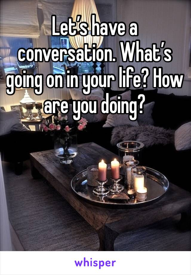 Let's have a conversation. What's going on in your life? How are you doing?