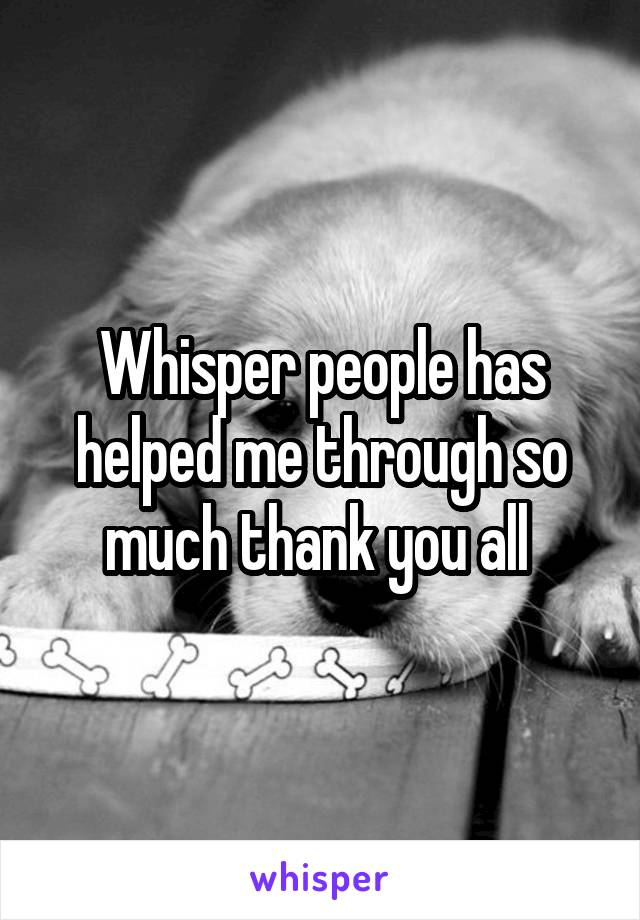 Whisper people has helped me through so much thank you all