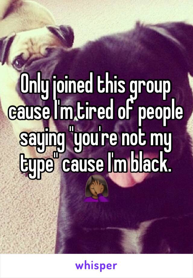 """Only joined this group cause I'm tired of people saying """"you're not my type"""" cause I'm black. 🤦🏾♀️"""