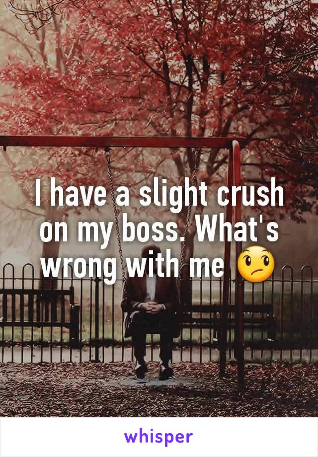I have a slight crush on my boss. What's wrong with me 😞