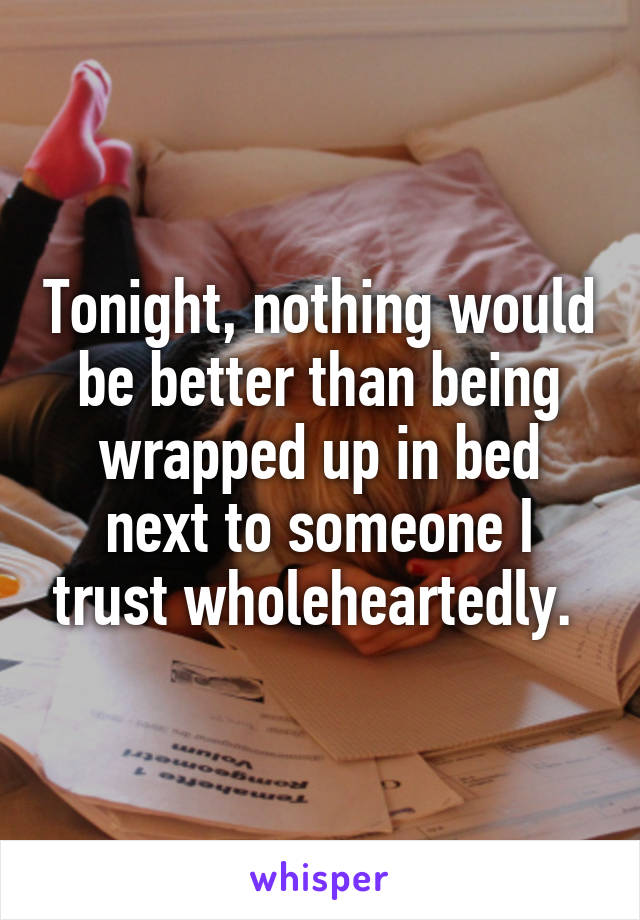 Tonight, nothing would be better than being wrapped up in bed next to someone I trust wholeheartedly.