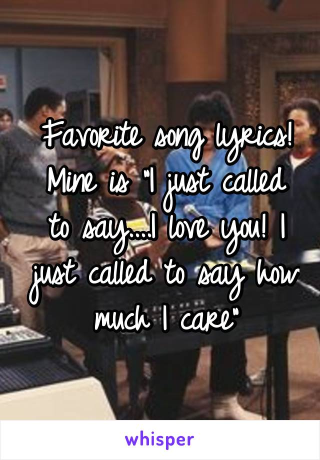 "Favorite song lyrics! Mine is ""I just called to say....I love you! I just called to say how much I care"""