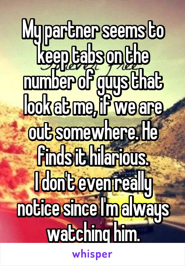 My partner seems to keep tabs on the number of guys that look at me, if we are out somewhere. He finds it hilarious. I don't even really notice since I'm always watching him.