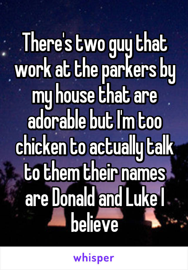 There's two guy that work at the parkers by my house that are adorable but I'm too chicken to actually talk to them their names are Donald and Luke I believe