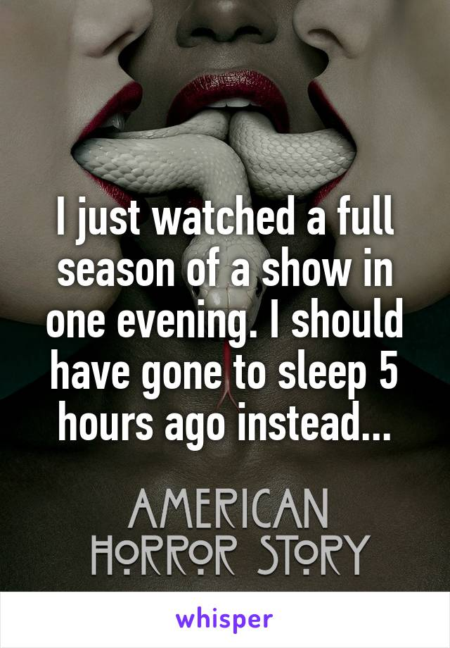 I just watched a full season of a show in one evening. I should have gone to sleep 5 hours ago instead...