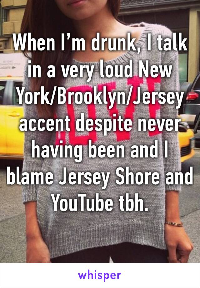 When I'm drunk, I talk in a very loud New York/Brooklyn/Jersey accent despite never having been and I blame Jersey Shore and YouTube tbh.