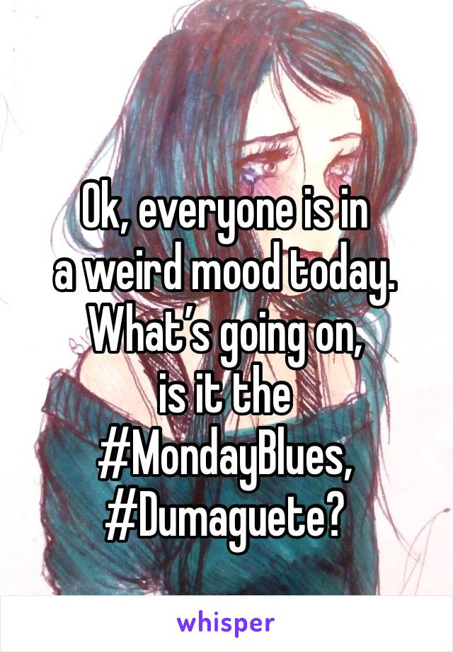 Ok, everyone is in  a weird mood today. What's going on,  is it the  #MondayBlues, #Dumaguete?