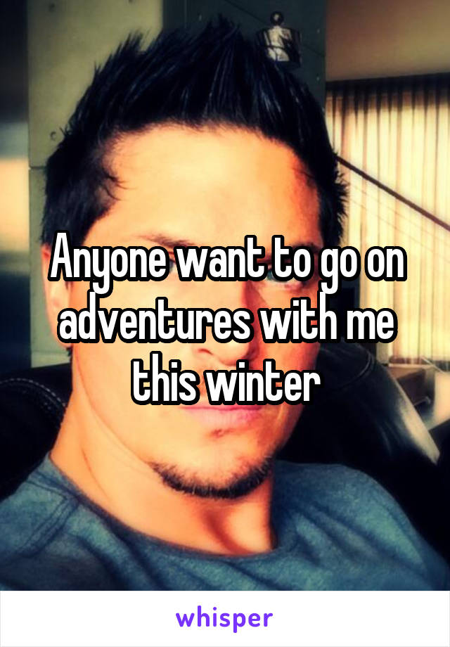 Anyone want to go on adventures with me this winter