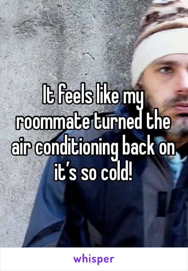 It feels like my roommate turned the air conditioning back on it's so cold!