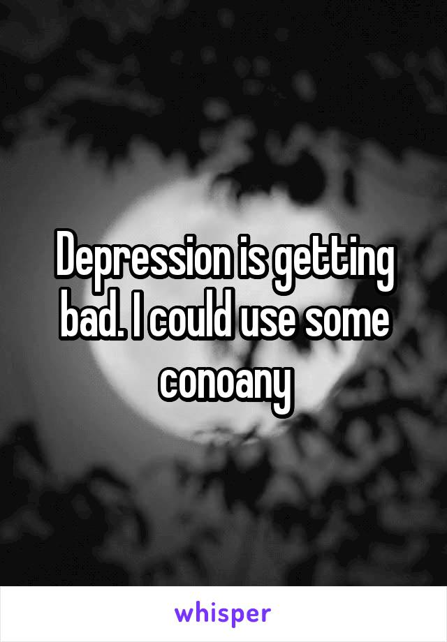 Depression is getting bad. I could use some conoany