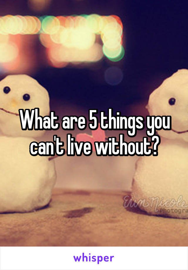 What are 5 things you can't live without?