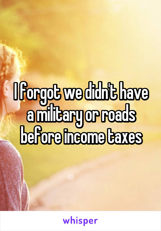 I forgot we didn't have a military or roads before income taxes