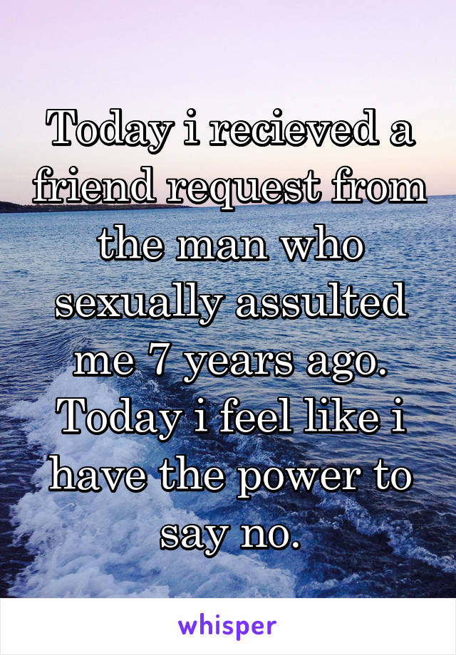 Today i recieved a friend request from the man who sexually assulted me 7 years ago. Today i feel like i have the power to say no.