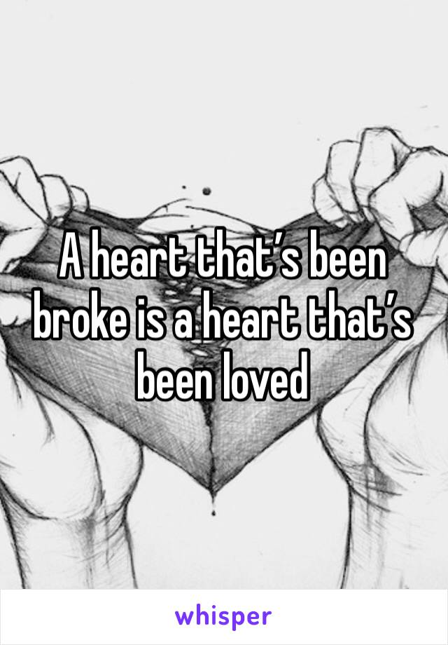 A heart that's been broke is a heart that's been loved