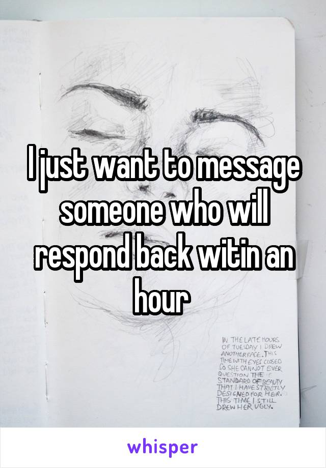 I just want to message someone who will respond back witin an hour