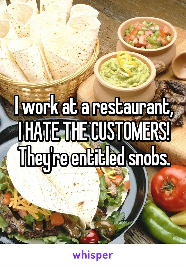 I work at a restaurant, I HATE THE CUSTOMERS! They're entitled snobs.
